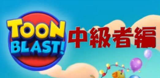 TooN BLAST!の面白さが少しわかってきた人向けのコンテンツです(レベル52~レベル200くらいまで)